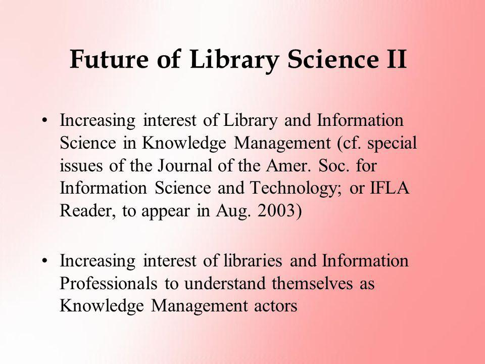 Future of Library Science II Increasing interest of Library and Information Science in Knowledge Management (cf. special issues of the Journal of the