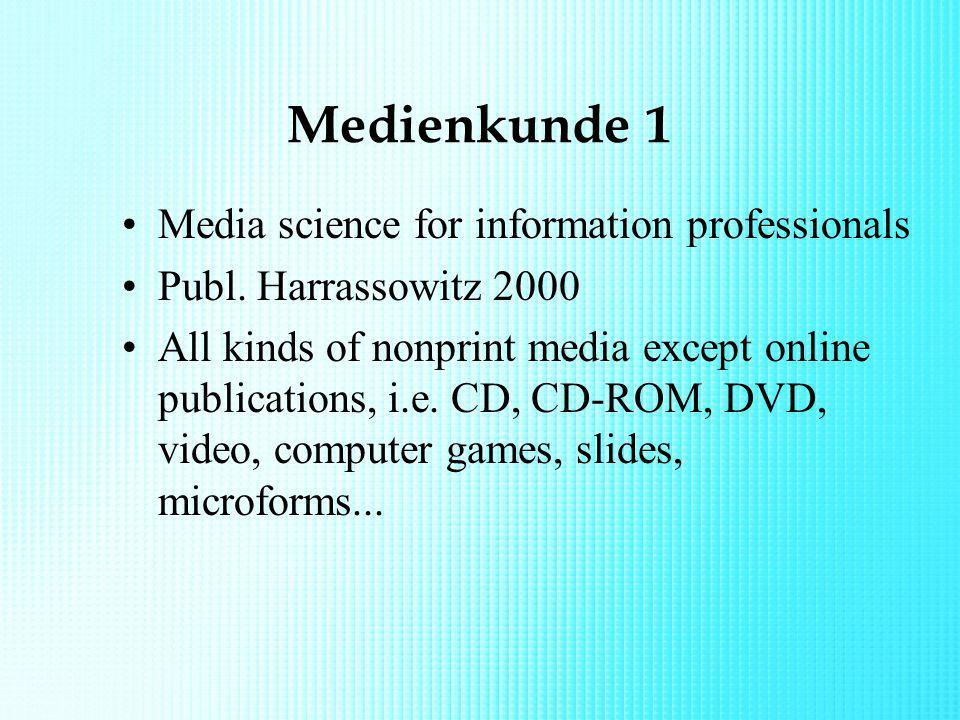 Medienkunde 1 Media science for information professionals Publ. Harrassowitz 2000 All kinds of nonprint media except online publications, i.e. CD, CD-