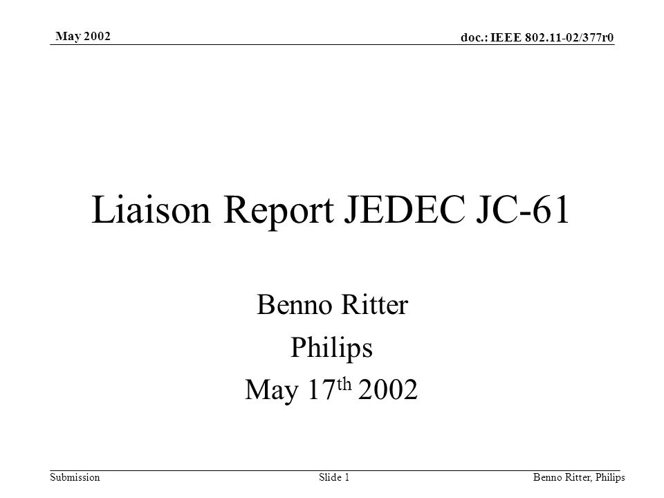 doc.: IEEE 802.11-02/377r0 Submission May 2002 Benno Ritter, PhilipsSlide 2 Status Last meeting in Newport Beach, CA in April –22 participating companies Next meeting in June 4th – 6th in Boulder, CO –www.jedec.org, benno.ritter@philips.com MRD and TRD ballots closed for both RF-BB and MAC- PHY interface Procedure ballot JC-61-02-134 underway, closing date 05/29/02