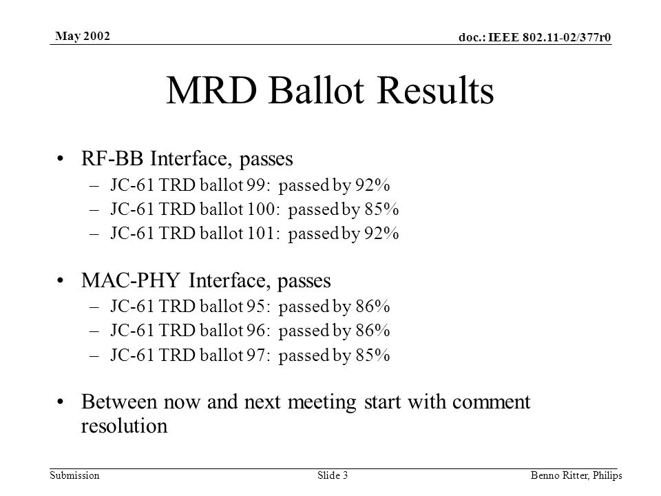doc.: IEEE 802.11-02/377r0 Submission May 2002 Benno Ritter, PhilipsSlide 4 TRD Ballot Results RF-BB Interface, passes –JC-61 TRD ballot 106: passed by 81% –JC-61 TRD ballot 107: passed by 87% –JC-61 TRD ballot 108: passed by 85% MAC-PHY Interface, passes –JC-61 TRD ballot 103: passed by 73% –JC-61 TRD ballot 104: passed by 80% –JC-61 TRD ballot 105: passed by 85% Between now and next meeting start with comment resolution