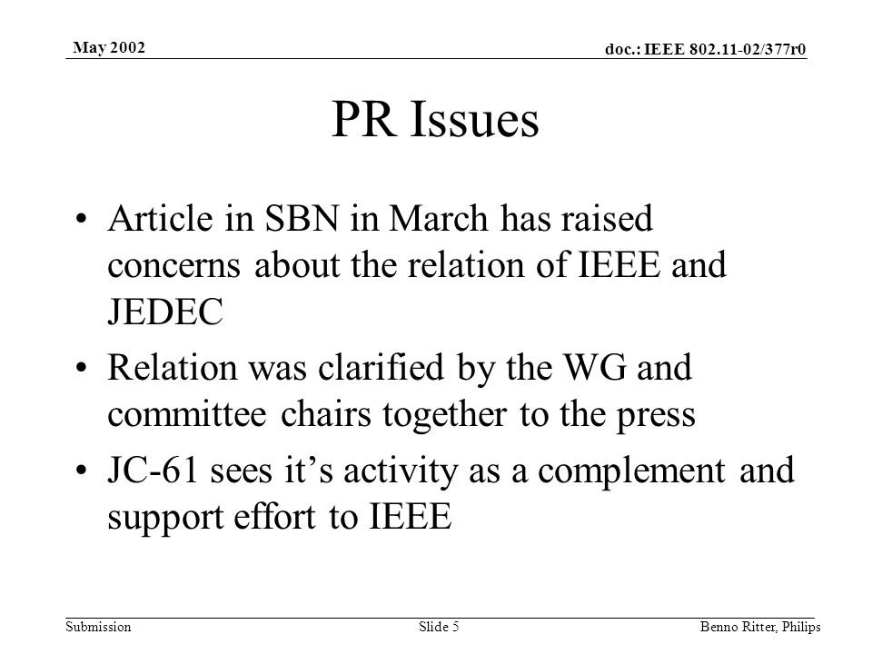 doc.: IEEE 802.11-02/377r0 Submission May 2002 Benno Ritter, PhilipsSlide 5 PR Issues Article in SBN in March has raised concerns about the relation of IEEE and JEDEC Relation was clarified by the WG and committee chairs together to the press JC-61 sees it's activity as a complement and support effort to IEEE
