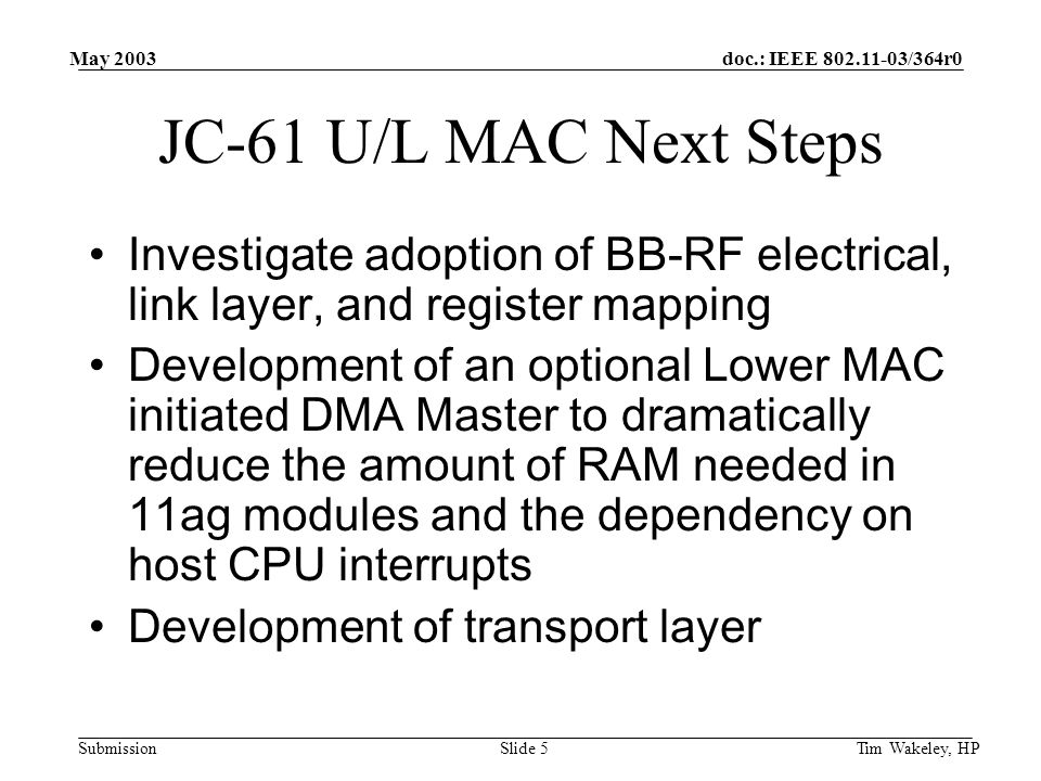doc.: IEEE 802.11-03/364r0 Submission May 2003 Tim Wakeley, HPSlide 6 JC-61 Ballots for next meeting 4 ballots will start ~June 17 1.Ballot to determine if the traditional MAC- PHY interface work should end 2.Ballot to determine if JC-61 should send a letter to the FCC in support of a module approval rule making process starting with an Notice of Inquiry.