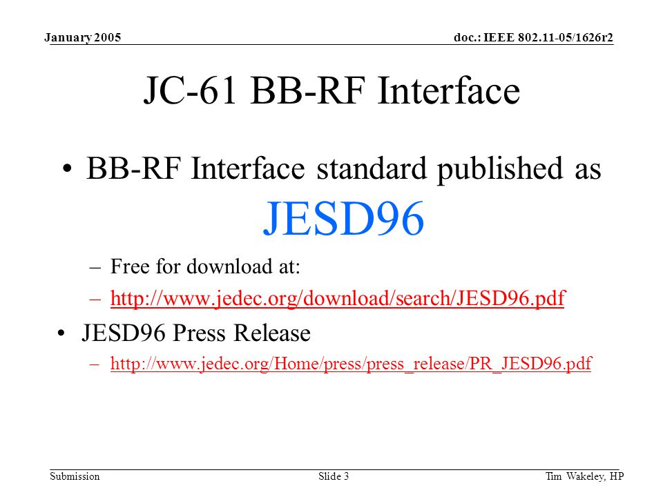 doc.: IEEE /1626r2 Submission January 2005 Tim Wakeley, HPSlide 3 JC-61 BB-RF Interface BB-RF Interface standard published as JESD96 –Free for download at: –  JESD96 Press Release –