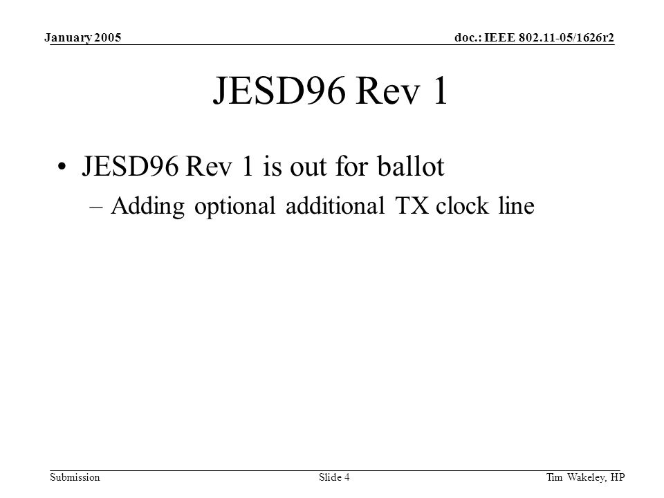 doc.: IEEE /1626r2 Submission January 2005 Tim Wakeley, HPSlide 4 JESD96 Rev 1 JESD96 Rev 1 is out for ballot –Adding optional additional TX clock line