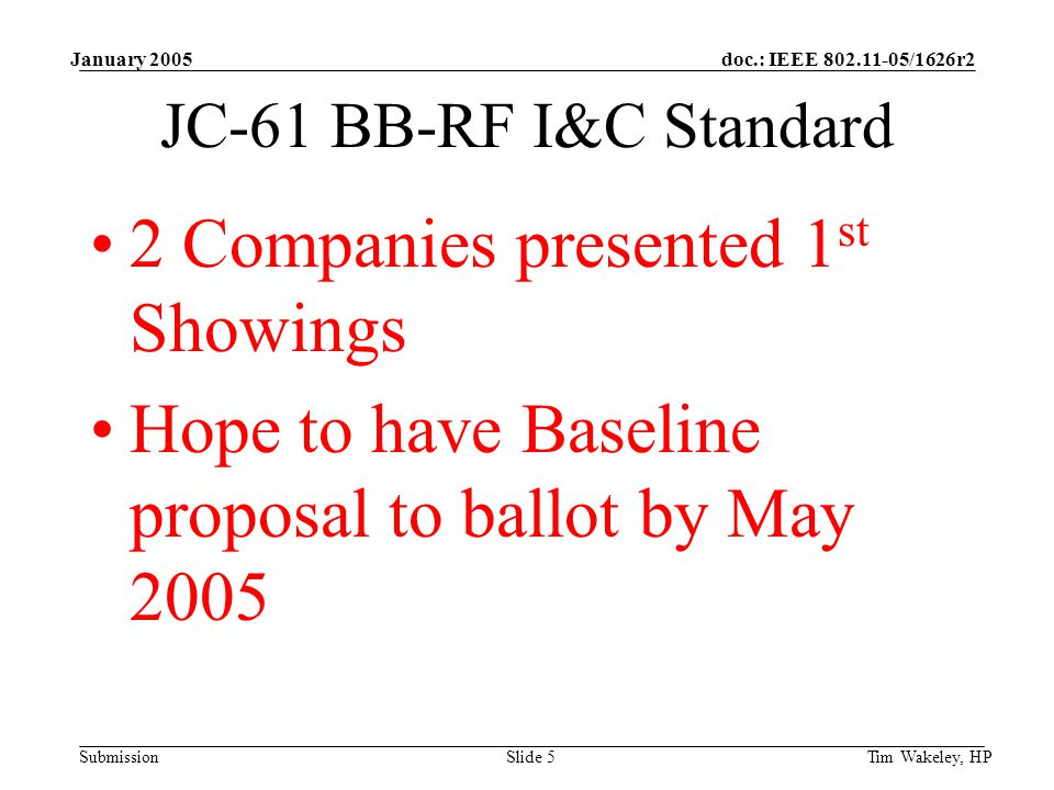 doc.: IEEE /1626r2 Submission January 2005 Tim Wakeley, HPSlide 5 JC-61 BB-RF I&C Standard 2 Companies presented 1 st Showings Hope to have Baseline proposal to ballot by May 2005