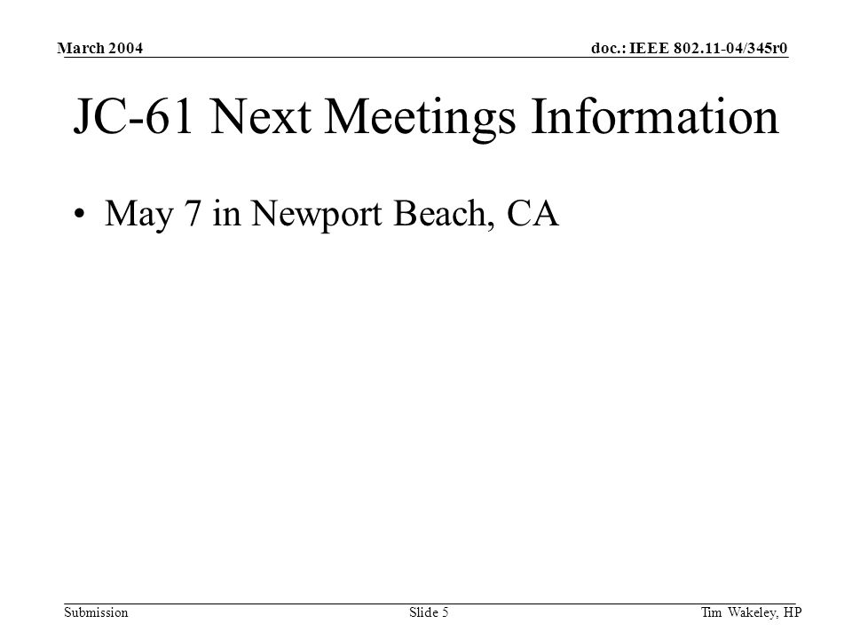 doc.: IEEE 802.11-04/345r0 Submission March 2004 Tim Wakeley, HPSlide 5 JC-61 Next Meetings Information May 7 in Newport Beach, CA