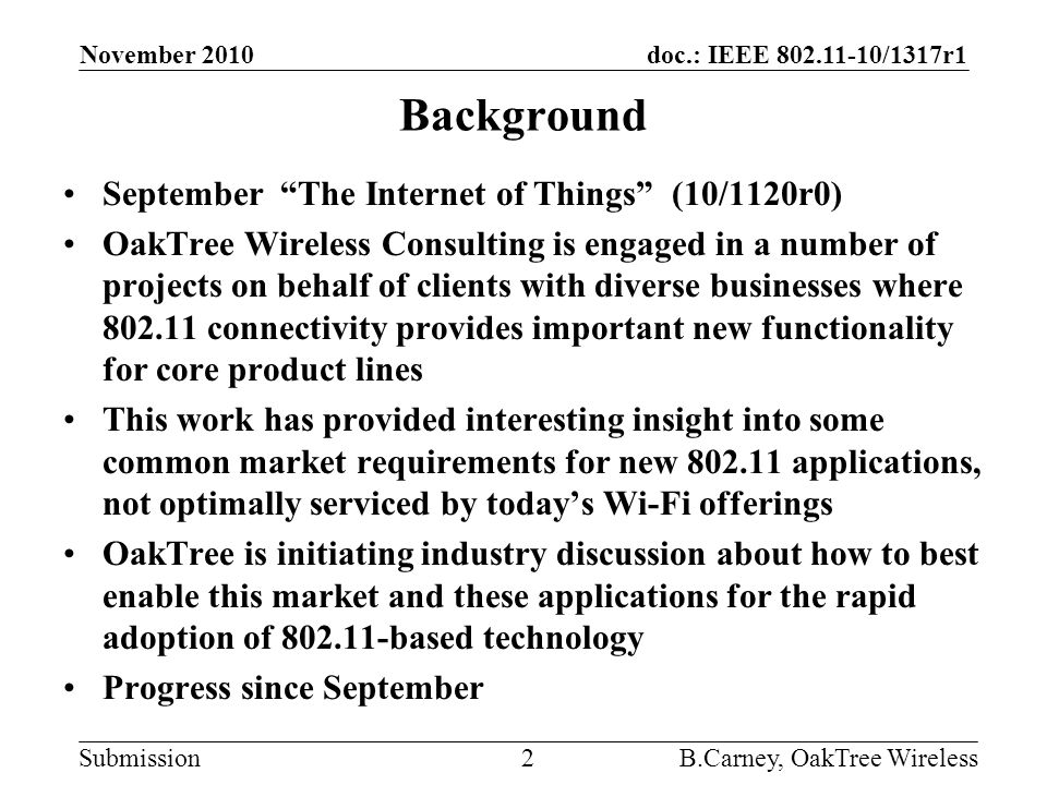 doc.: IEEE 802.11-10/1317r1 Submission Background September The Internet of Things (10/1120r0) OakTree Wireless Consulting is engaged in a number of projects on behalf of clients with diverse businesses where 802.11 connectivity provides important new functionality for core product lines This work has provided interesting insight into some common market requirements for new 802.11 applications, not optimally serviced by today's Wi-Fi offerings OakTree is initiating industry discussion about how to best enable this market and these applications for the rapid adoption of 802.11-based technology Progress since September November 2010 B.Carney, OakTree Wireless2