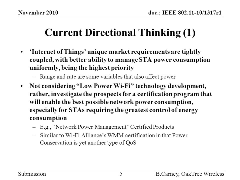 doc.: IEEE 802.11-10/1317r1 Submission Current Directional Thinking (1) 'Internet of Things' unique market requirements are tightly coupled, with better ability to manage STA power consumption uniformly, being the highest priority –Range and rate are some variables that also affect power Not considering Low Power Wi-Fi technology development, rather, investigate the prospects for a certification program that will enable the best possible network power consumption, especially for STAs requiring the greatest control of energy consumption –E.g., Network Power Management Certified Products –Similar to Wi-Fi Alliance's WMM certification in that Power Conservation is yet another type of QoS November 2010 B.Carney, OakTree Wireless5