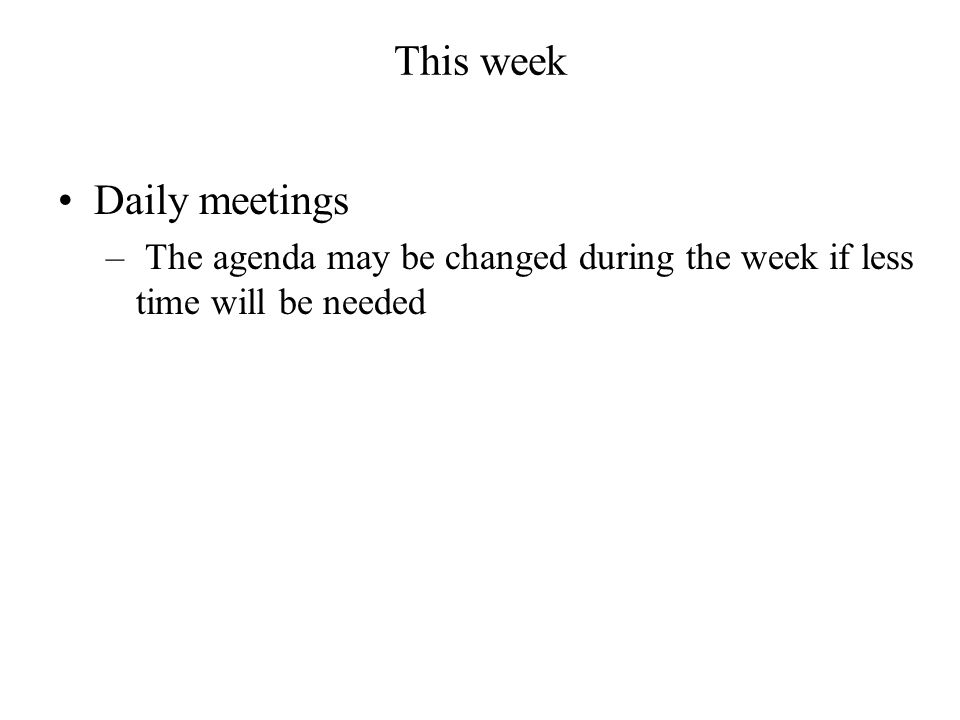 This week Daily meetings – The agenda may be changed during the week if less time will be needed