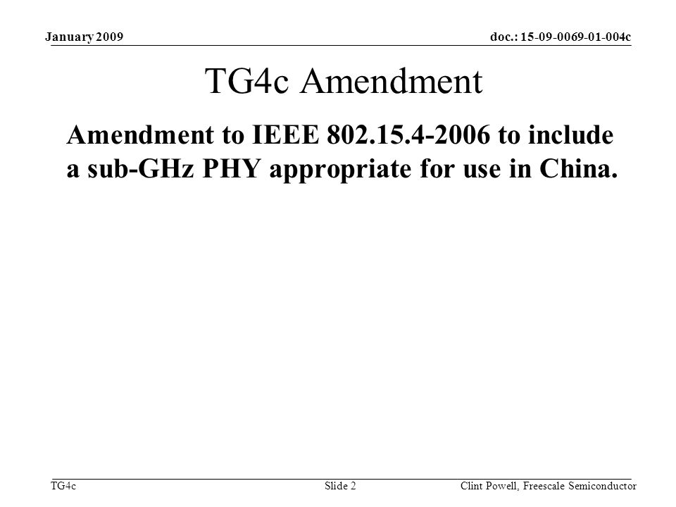 doc.: c TG4c January 2009 Clint Powell, Freescale Semiconductor Slide 2 TG4c Amendment Amendment to IEEE to include a sub-GHz PHY appropriate for use in China.