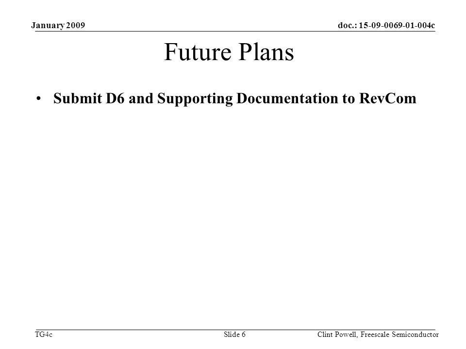doc.: c TG4c January 2009 Clint Powell, Freescale Semiconductor Slide 6 Future Plans Submit D6 and Supporting Documentation to RevCom