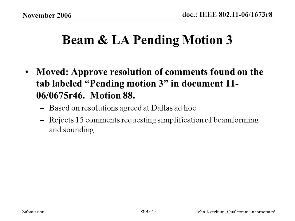 doc.: IEEE 802.11-06/1673r8 Submission November 2006 John Ketchum, Qualcomm IncorporatedSlide 15 Beam & LA Pending Motion 3 Moved: Approve resolution of comments found on the tab labeled Pending motion 3 in document 11- 06/0675r46.