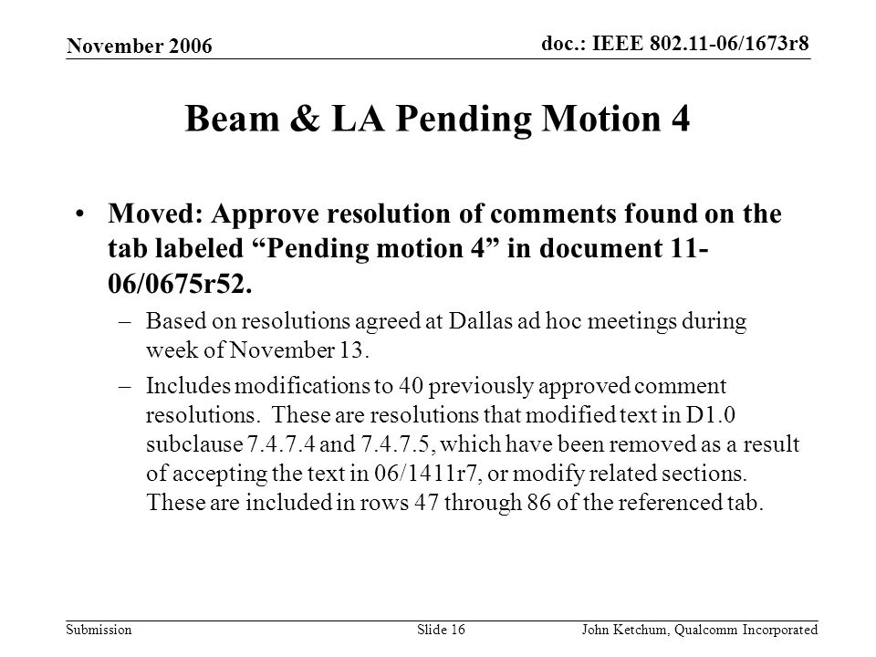 doc.: IEEE 802.11-06/1673r8 Submission November 2006 John Ketchum, Qualcomm IncorporatedSlide 16 Beam & LA Pending Motion 4 Moved: Approve resolution of comments found on the tab labeled Pending motion 4 in document 11- 06/0675r52.