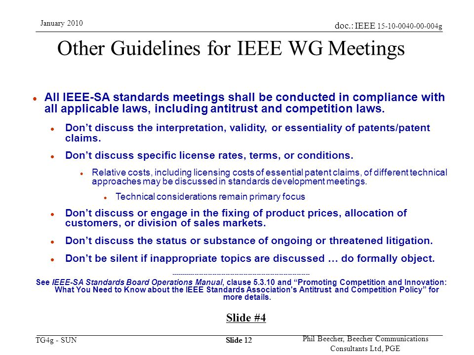 doc.: IEEE 15-10-0040-00-004g TG4g - SUN January 2010 Phil Beecher, Beecher Communications Consultants Ltd, PGE Slide 12 Other Guidelines for IEEE WG Meetings l All IEEE-SA standards meetings shall be conducted in compliance with all applicable laws, including antitrust and competition laws.
