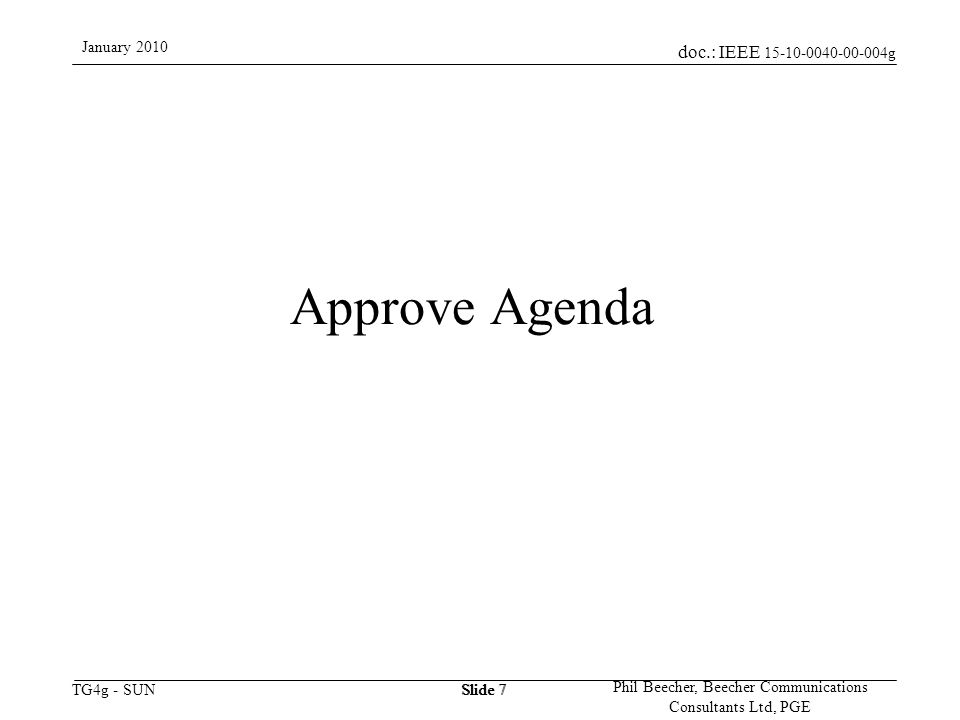 doc.: IEEE 15-10-0040-00-004g TG4g - SUN January 2010 Phil Beecher, Beecher Communications Consultants Ltd, PGE Slide 8 The IEEE-SA strongly recommends that at each WG meeting the chair or a designee: –Show slides #1 through #4 of this presentation –Advise the WG attendees that: The IEEE's patent policy is consistent with the ANSI patent policy and is described in Clause 6 of the IEEE-SA Standards Board Bylaws; Early identification of patent claims which may be essential for the use of standards under development is strongly encouraged; There may be Essential Patent Claims of which the IEEE is not aware.
