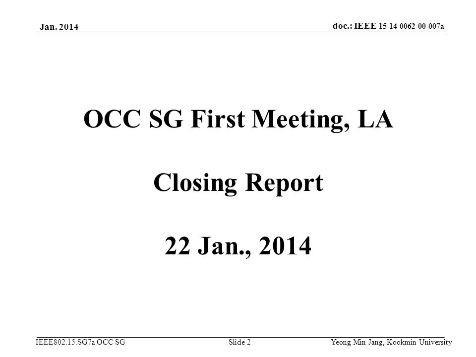 doc.: IEEE 15-14-0062-00-007a IEEE802.15.SG7a OCC SG Jan. 2014 Yeong Min Jang, Kookmin University Slide 2 OCC SG First Meeting, LA Closing Report 22 J
