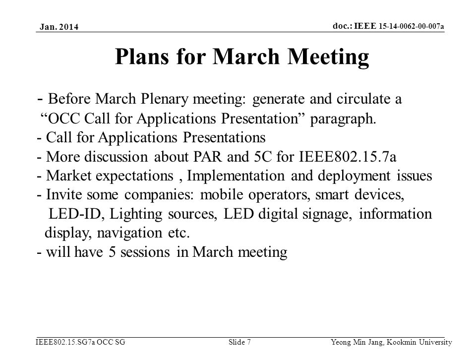 doc.: IEEE 15-14-0062-00-007a IEEE802.15.SG7a OCC SG Plans for March Meeting Jan. 2014 Yeong Min Jang, Kookmin University Slide 7 - Before March Plena