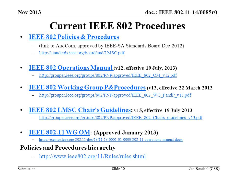 doc.: IEEE /0085r0 Submission Nov 2013 Jon Rosdahl (CSR)Slide 10 Current IEEE 802 Procedures IEEE 802 Policies & Procedures –(link to AudCom, approved by IEEE-SA Standards Board Dec 2012) –  IEEE 802 Operations Manual (v12, effective 19 July, 2013)IEEE 802 Operations Manual –  IEEE 802 Working Group P&Procedures (v13, effective 22 March 2013IEEE 802 Working Group P&Procedures –  IEEE 802 LMSC Chair s Guidelines: v15, effective 19 July 2013IEEE 802 LMSC Chair s Guidelines –  IEEE WG OM : (Approved January 2013)IEEE WG OM –  Policies and Procedures hierarchy –