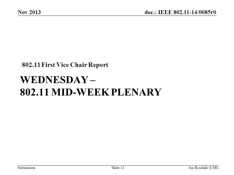 doc.: IEEE /0085r0 Submission WEDNESDAY – MID-WEEK PLENARY First Vice Chair Report Nov 2013 Jon Rosdahl (CSR)Slide 13
