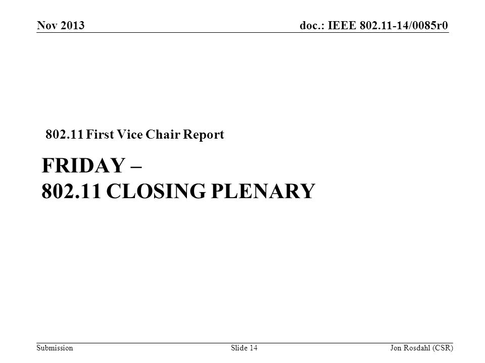 doc.: IEEE /0085r0 Submission FRIDAY – CLOSING PLENARY First Vice Chair Report Nov 2013 Jon Rosdahl (CSR)Slide 14