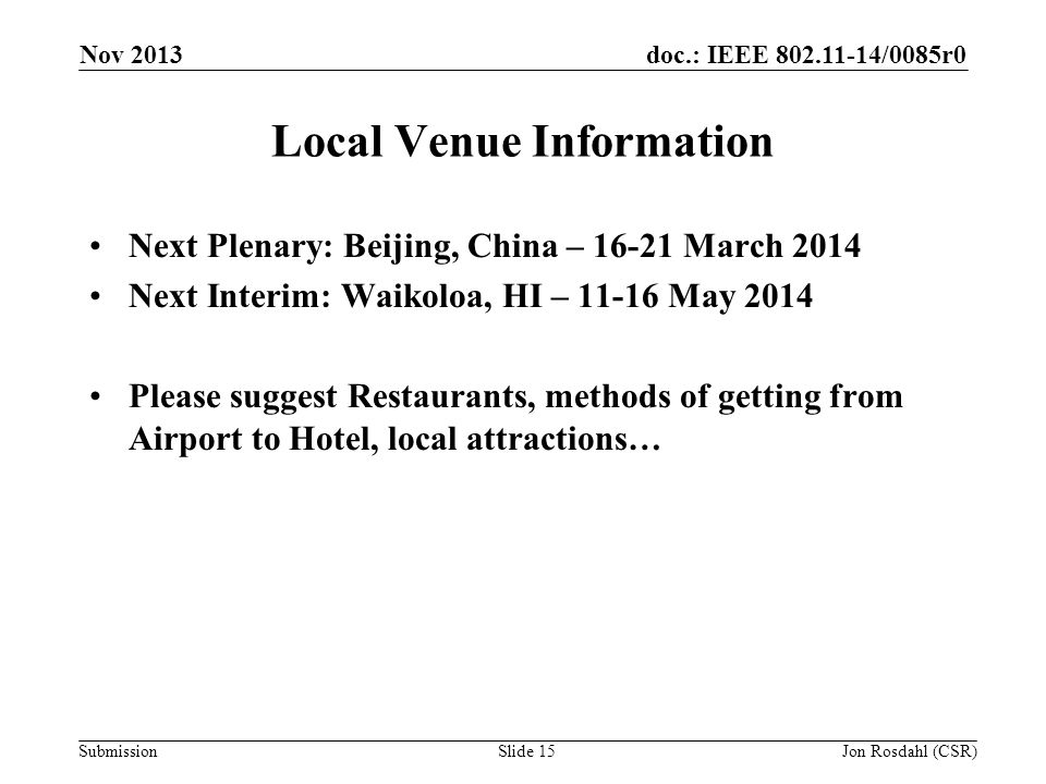 doc.: IEEE 802.11-14/0085r0 Submission Local Venue Information Next Plenary: Beijing, China – 16-21 March 2014 Next Interim: Waikoloa, HI – 11-16 May 2014 Please suggest Restaurants, methods of getting from Airport to Hotel, local attractions… Nov 2013 Jon Rosdahl (CSR)Slide 15