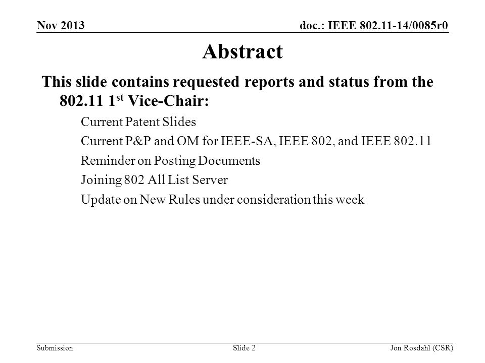 doc.: IEEE 802.11-14/0085r0 Submission Nov 2013 Jon Rosdahl (CSR)Slide 2 Abstract This slide contains requested reports and status from the 802.11 1 st Vice-Chair: Current Patent Slides Current P&P and OM for IEEE-SA, IEEE 802, and IEEE 802.11 Reminder on Posting Documents Joining 802 All List Server Update on New Rules under consideration this week