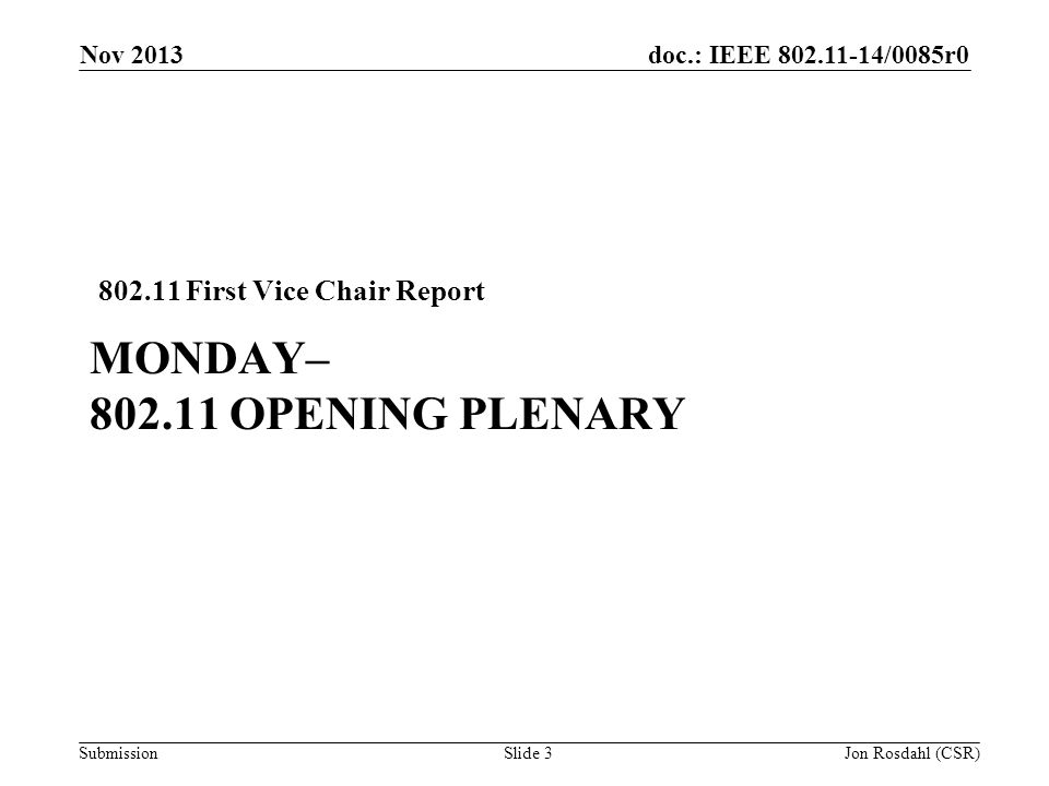 doc.: IEEE /0085r0 Submission MONDAY– OPENING PLENARY First Vice Chair Report Nov 2013 Jon Rosdahl (CSR)Slide 3