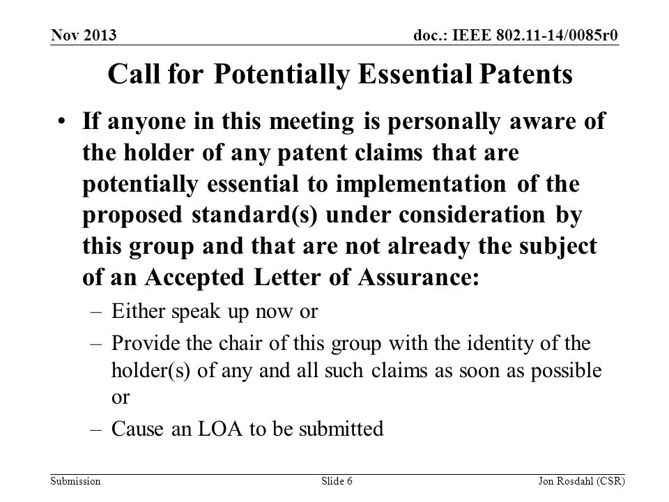 doc.: IEEE 802.11-14/0085r0 Submission Nov 2013 Jon Rosdahl (CSR)Slide 6 Call for Potentially Essential Patents If anyone in this meeting is personally aware of the holder of any patent claims that are potentially essential to implementation of the proposed standard(s) under consideration by this group and that are not already the subject of an Accepted Letter of Assurance: –Either speak up now or –Provide the chair of this group with the identity of the holder(s) of any and all such claims as soon as possible or –Cause an LOA to be submitted