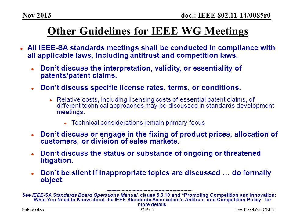 doc.: IEEE 802.11-14/0085r0 Submission Nov 2013 Jon Rosdahl (CSR)Slide 7 Other Guidelines for IEEE WG Meetings l All IEEE-SA standards meetings shall be conducted in compliance with all applicable laws, including antitrust and competition laws.