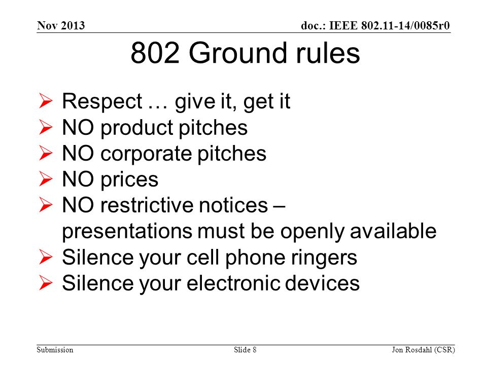 doc.: IEEE 802.11-14/0085r0 Submission 802 Ground rules  Respect … give it, get it  NO product pitches  NO corporate pitches  NO prices  NO restrictive notices – presentations must be openly available  Silence your cell phone ringers  Silence your electronic devices Nov 2013 Slide 8Jon Rosdahl (CSR)