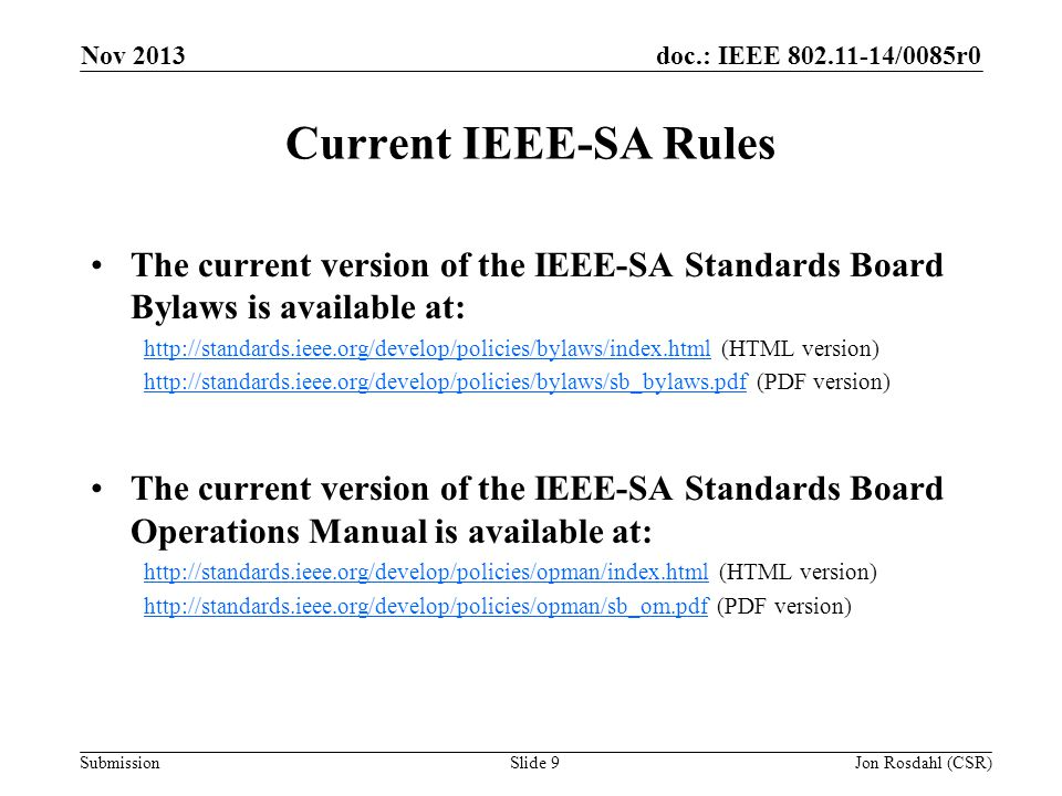 doc.: IEEE /0085r0 Submission Current IEEE-SA Rules The current version of the IEEE-SA Standards Board Bylaws is available at:   (HTML version)   (PDF version) The current version of the IEEE-SA Standards Board Operations Manual is available at:   (HTML version)   (PDF version) Nov 2013 Jon Rosdahl (CSR)Slide 9