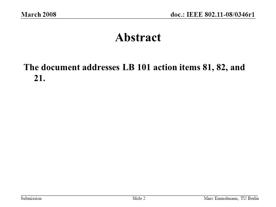 doc.: IEEE /0346r1 Submission March 2008 Marc Emmelmann, TU BerlinSlide 2 Abstract The document addresses LB 101 action items 81, 82, and 21.