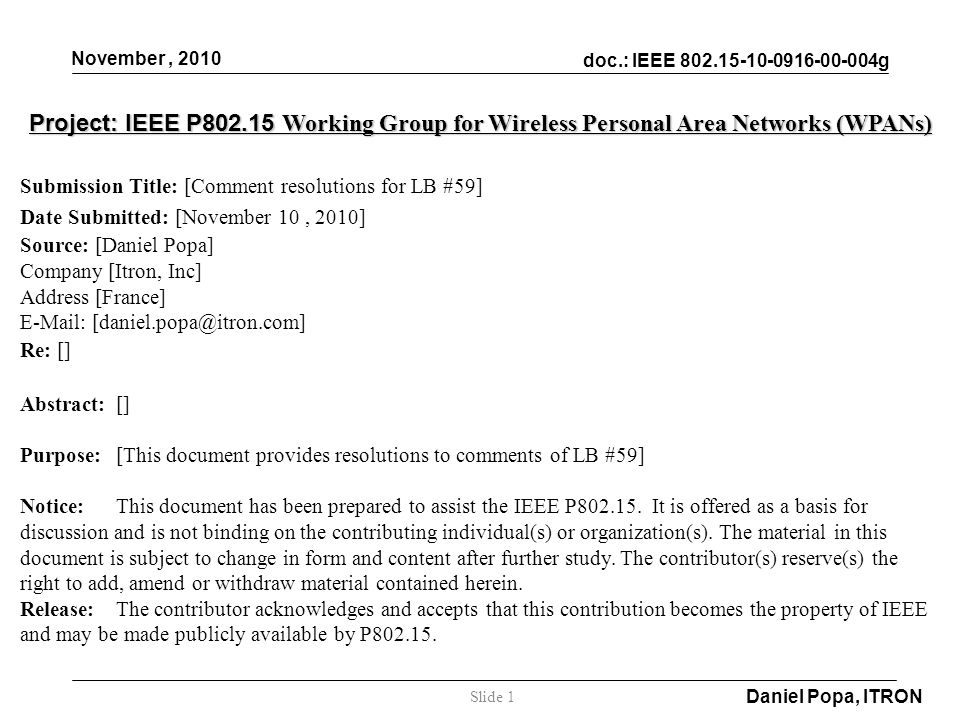 doc.: IEEE 802.15-10-0916-00-004g November, 2010 Daniel Popa, ITRON Slide 1 Project: IEEE P802.15 Working Group for Wireless Personal Area Networks (WPANs) Submission Title: [Comment resolutions for LB #59] Date Submitted: [November 10, 2010] Source: [Daniel Popa] Company [Itron, Inc] Address [France] E-Mail: [daniel.popa@itron.com] Re: [] Abstract:[] Purpose:[This document provides resolutions to comments of LB #59] Notice:This document has been prepared to assist the IEEE P802.15.