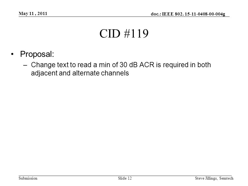 doc.: IEEE 802. 15-11-0408-00-004g Submission May 11, 2011 Steve Jillings, SemtechSlide 12 CID #119 Proposal: –Change text to read a min of 30 dB ACR