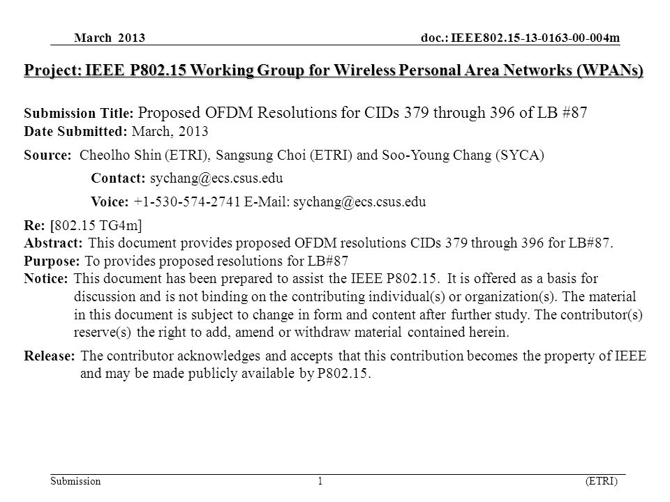 March 2013 doc.: IEEE802.15-13-0163-00-004m Submission 1 (ETRI) Project: IEEE P802.15 Working Group for Wireless Personal Area Networks (WPANs) Submission Title: Proposed OFDM Resolutions for CIDs 379 through 396 of LB #87 Date Submitted: March, 2013 Source: Cheolho Shin (ETRI), Sangsung Choi (ETRI) and Soo-Young Chang (SYCA) Contact: sychang@ecs.csus.edu Voice: +1-530-574-2741 E-Mail: sychang@ecs.csus.edu Re: [802.15 TG4m] Abstract: This document provides proposed OFDM resolutions CIDs 379 through 396 for LB#87.
