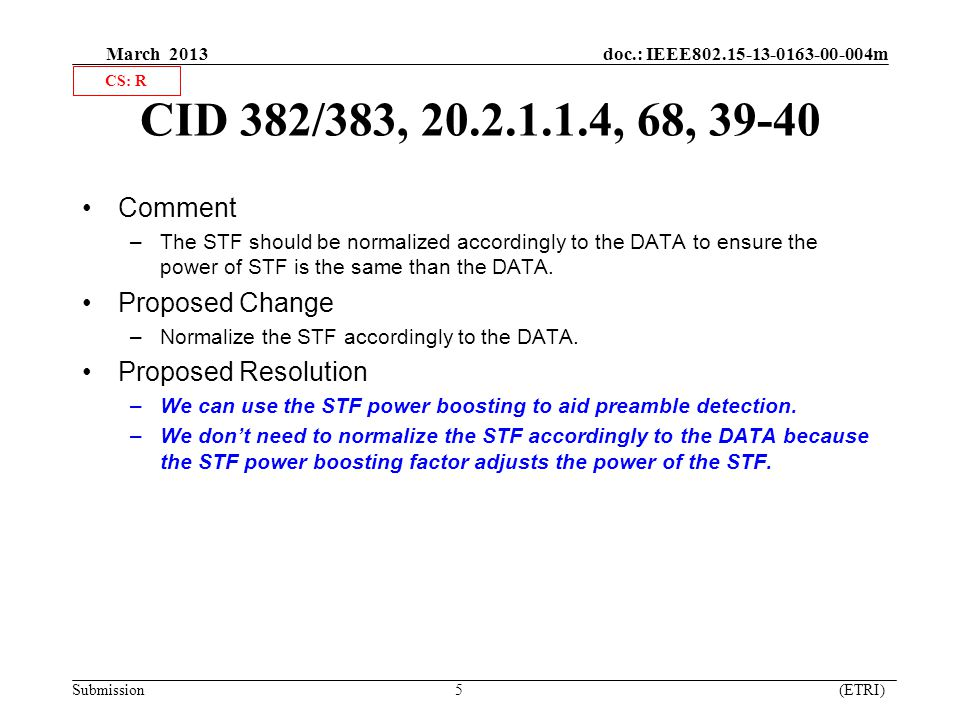 March 2013 doc.: IEEE802.15-13-0163-00-004m Submission 5 (ETRI) CID 382/383, 20.2.1.1.4, 68, 39-40 Comment –The STF should be normalized accordingly to the DATA to ensure the power of STF is the same than the DATA.