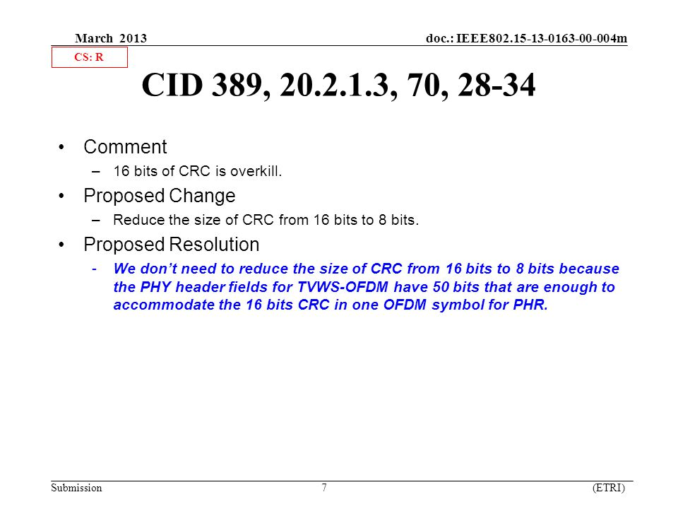 March 2013 doc.: IEEE802.15-13-0163-00-004m Submission 7 (ETRI) CID 389, 20.2.1.3, 70, 28-34 Comment –16 bits of CRC is overkill.