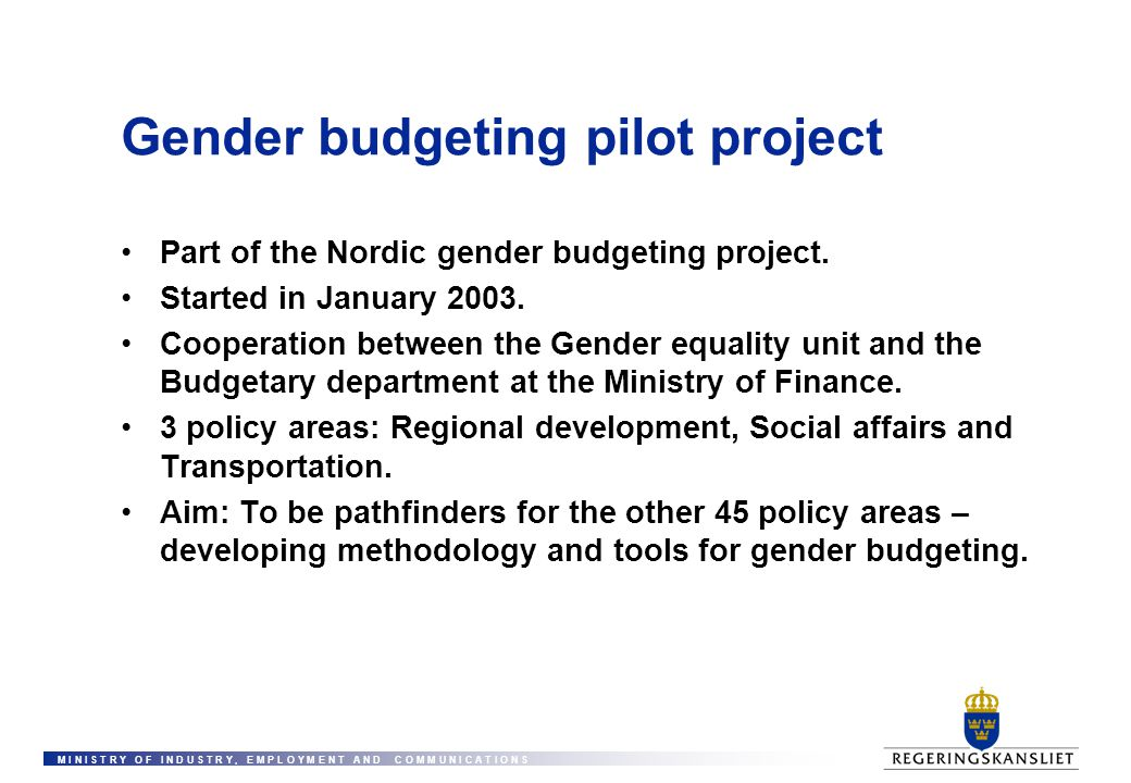 M I N I S T R Y O F I N D U S T R Y, E M P L O Y M E N T A N D C O M M U N I C A T I O N S Gender budgeting pilot project Part of the Nordic gender bu
