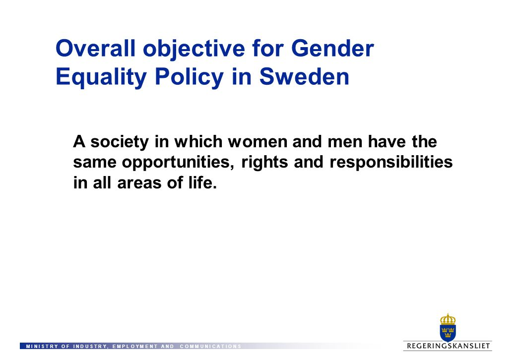 M I N I S T R Y O F I N D U S T R Y, E M P L O Y M E N T A N D C O M M U N I C A T I O N S Overall objective for Gender Equality Policy in Sweden A so