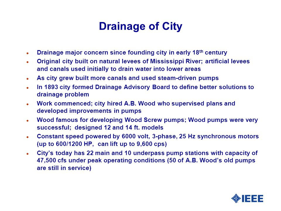 Drainage of City l Drainage major concern since founding city in early 18 th century l Original city built on natural levees of Mississippi River; artificial levees and canals used initially to drain water into lower areas l As city grew built more canals and used steam-driven pumps l In 1893 city formed Drainage Advisory Board to define better solutions to drainage problem l Work commenced; city hired A.B.