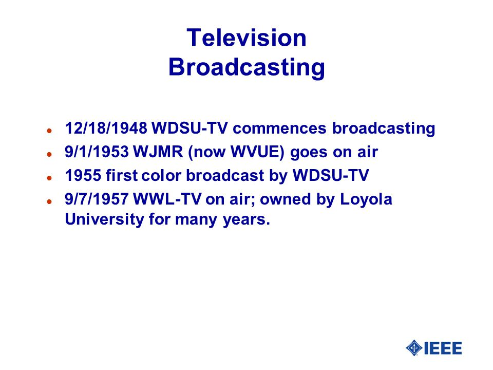 Television Broadcasting l 12/18/1948 WDSU-TV commences broadcasting l 9/1/1953 WJMR (now WVUE) goes on air l 1955 first color broadcast by WDSU-TV l 9/7/1957 WWL-TV on air; owned by Loyola University for many years.