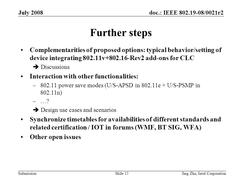 doc.: IEEE 802.19-08/0021r2 Submission July 2008 Jing Zhu, Intel CorporationSlide 15 Further steps Complementarities of proposed options: typical behavior/setting of device integrating 802.11v+802.16-Rev2 add-ons for CLC  Discussions Interaction with other functionalities: –802.11 power save modes (U/S-APSD in 802.11e + U/S-PSMP in 802.11n) –….
