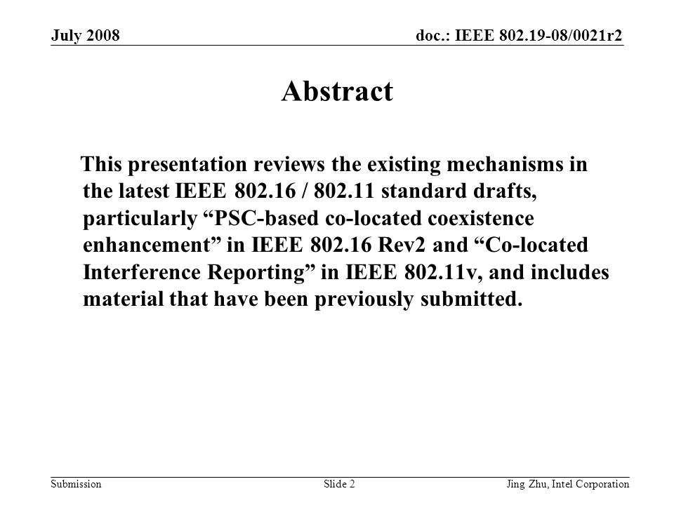 doc.: IEEE 802.19-08/0021r2 Submission July 2008 Jing Zhu, Intel CorporationSlide 2 Abstract This presentation reviews the existing mechanisms in the latest IEEE 802.16 / 802.11 standard drafts, particularly PSC-based co-located coexistence enhancement in IEEE 802.16 Rev2 and Co-located Interference Reporting in IEEE 802.11v, and includes material that have been previously submitted.