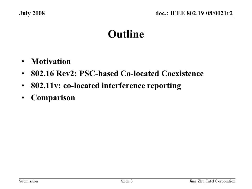 doc.: IEEE 802.19-08/0021r2 Submission July 2008 Jing Zhu, Intel CorporationSlide 3 Outline Motivation 802.16 Rev2: PSC-based Co-located Coexistence 802.11v: co-located interference reporting Comparison