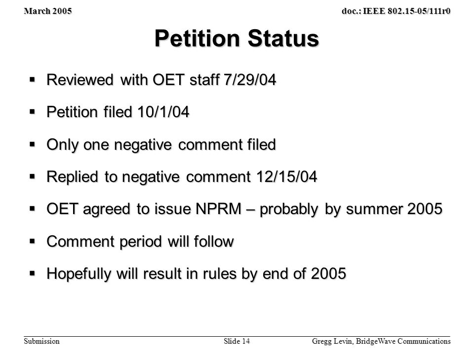 March 2005 Gregg Levin, BridgeWave Communications Slide 14 doc.: IEEE 802.15-05/111r0 Submission Petition Status  Reviewed with OET staff 7/29/04  Petition filed 10/1/04  Only one negative comment filed  Replied to negative comment 12/15/04  OET agreed to issue NPRM – probably by summer 2005  Comment period will follow  Hopefully will result in rules by end of 2005