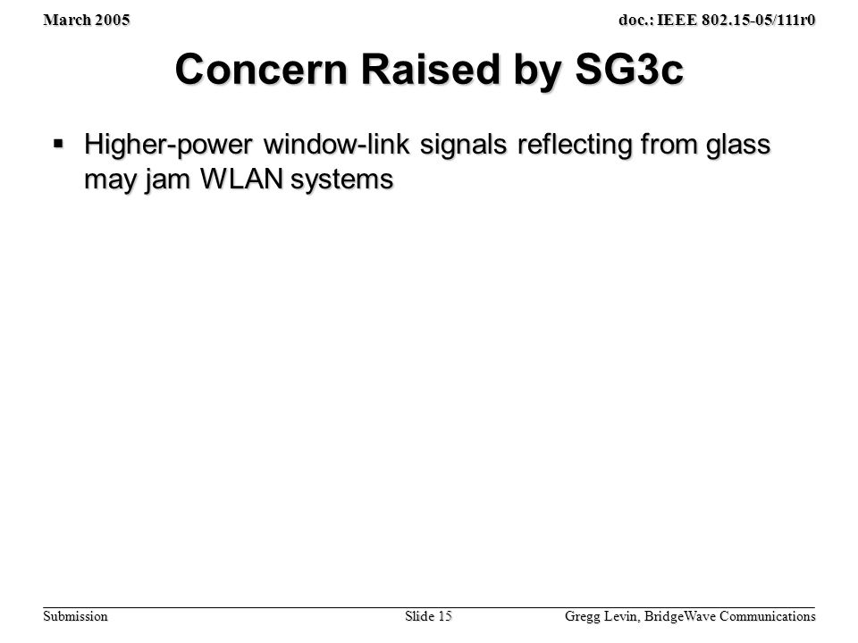 March 2005 Gregg Levin, BridgeWave Communications Slide 15 doc.: IEEE /111r0 Submission Concern Raised by SG3c  Higher-power window-link signals reflecting from glass may jam WLAN systems