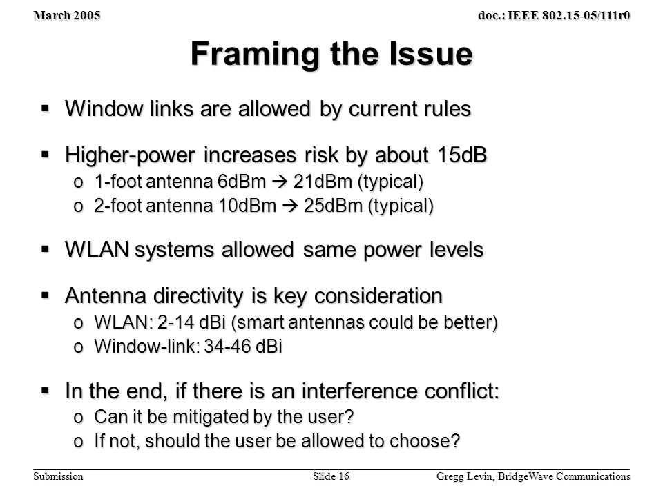 March 2005 Gregg Levin, BridgeWave Communications Slide 16 doc.: IEEE /111r0 Submission Framing the Issue  Window links are allowed by current rules  Higher-power increases risk by about 15dB o1-foot antenna 6dBm  21dBm (typical) o2-foot antenna 10dBm  25dBm (typical)  WLAN systems allowed same power levels  Antenna directivity is key consideration oWLAN: 2-14 dBi (smart antennas could be better) oWindow-link: dBi  In the end, if there is an interference conflict: oCan it be mitigated by the user.