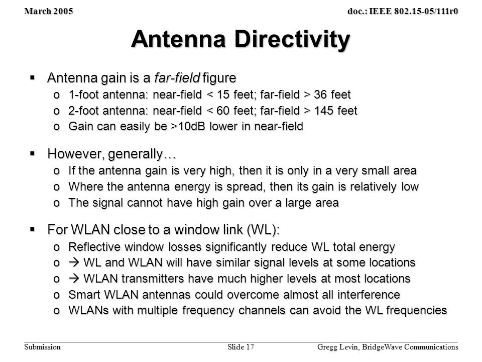 March 2005 Gregg Levin, BridgeWave Communications Slide 17 doc.: IEEE /111r0 Submission Antenna Directivity  Antenna gain is a far-field figure o1-foot antenna: near-field 36 feet o2-foot antenna: near-field 145 feet oGain can easily be >10dB lower in near-field  However, generally… oIf the antenna gain is very high, then it is only in a very small area oWhere the antenna energy is spread, then its gain is relatively low oThe signal cannot have high gain over a large area  For WLAN close to a window link (WL): oReflective window losses significantly reduce WL total energy o  WL and WLAN will have similar signal levels at some locations o  WLAN transmitters have much higher levels at most locations oSmart WLAN antennas could overcome almost all interference oWLANs with multiple frequency channels can avoid the WL frequencies