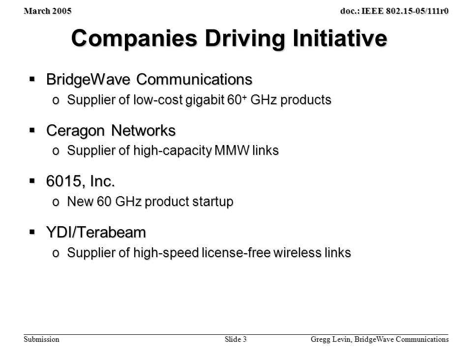 March 2005 Gregg Levin, BridgeWave Communications Slide 3 doc.: IEEE 802.15-05/111r0 Submission Companies Driving Initiative  BridgeWave Communications oSupplier of low-cost gigabit 60 + GHz products  Ceragon Networks oSupplier of high-capacity MMW links  6015, Inc.