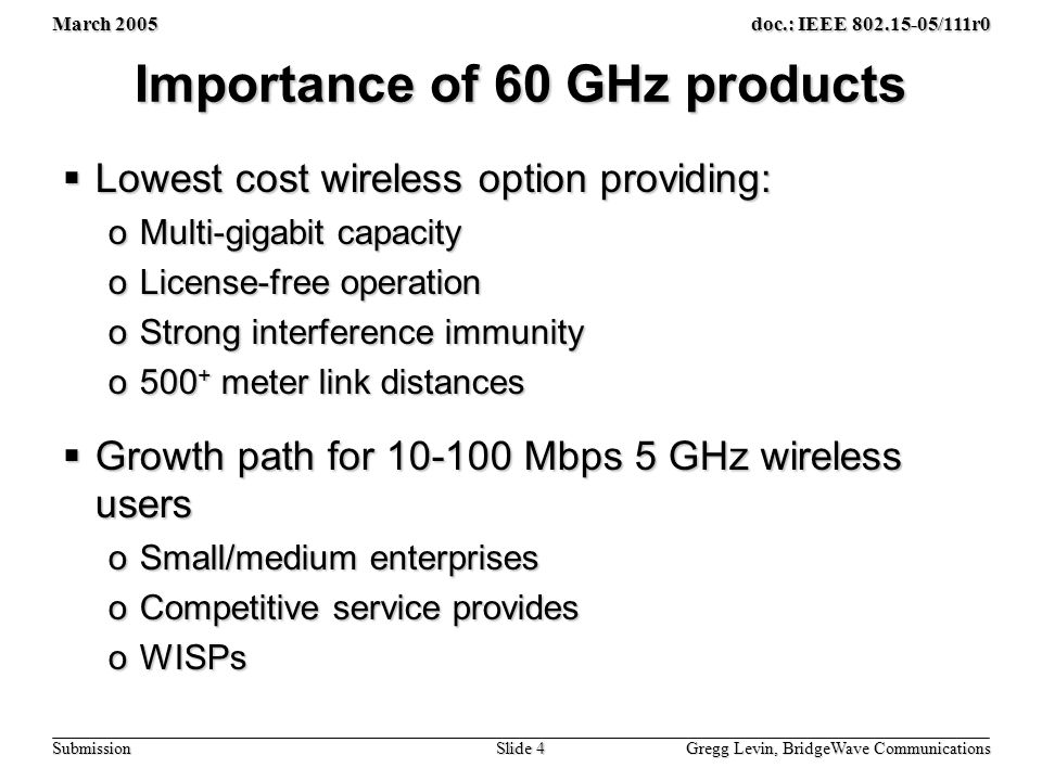 March 2005 Gregg Levin, BridgeWave Communications Slide 4 doc.: IEEE 802.15-05/111r0 Submission Importance of 60 GHz products  Lowest cost wireless option providing: oMulti-gigabit capacity oLicense-free operation oStrong interference immunity o500 + meter link distances  Growth path for 10-100 Mbps 5 GHz wireless users oSmall/medium enterprises oCompetitive service provides oWISPs